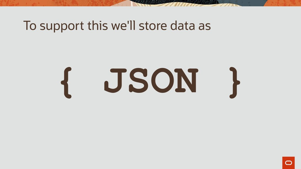 { JSON } To support this we'll store data as