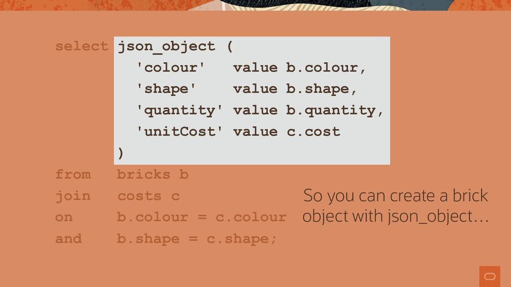select json_object ( 'colour' value b.colour, '...