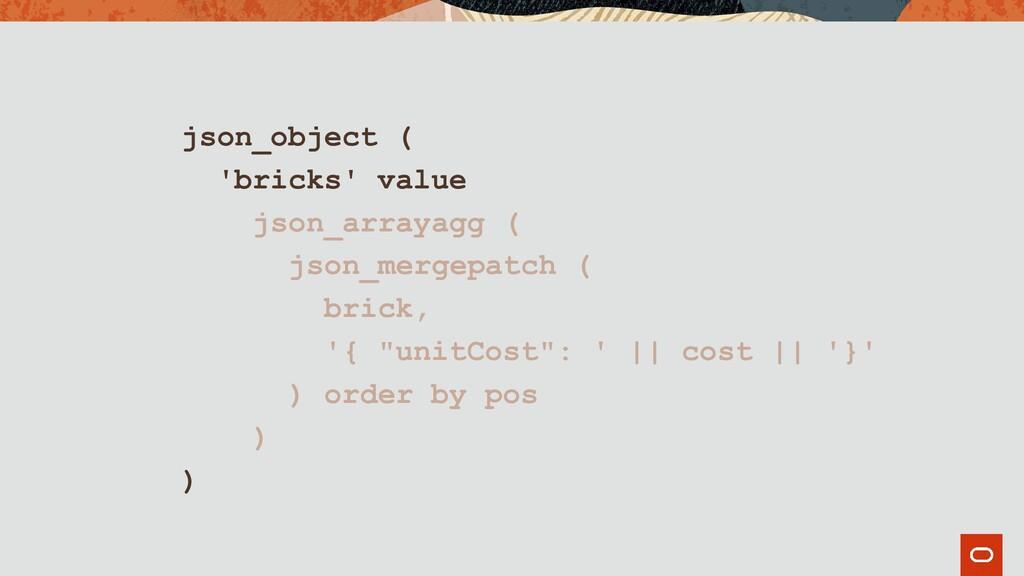 json_object ( 'bricks' value json_arrayagg ( js...