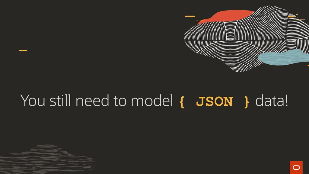 You still need to model { JSON } data!