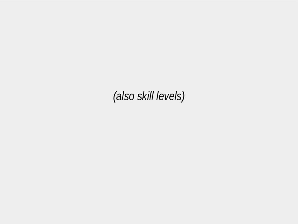 (also skill levels)