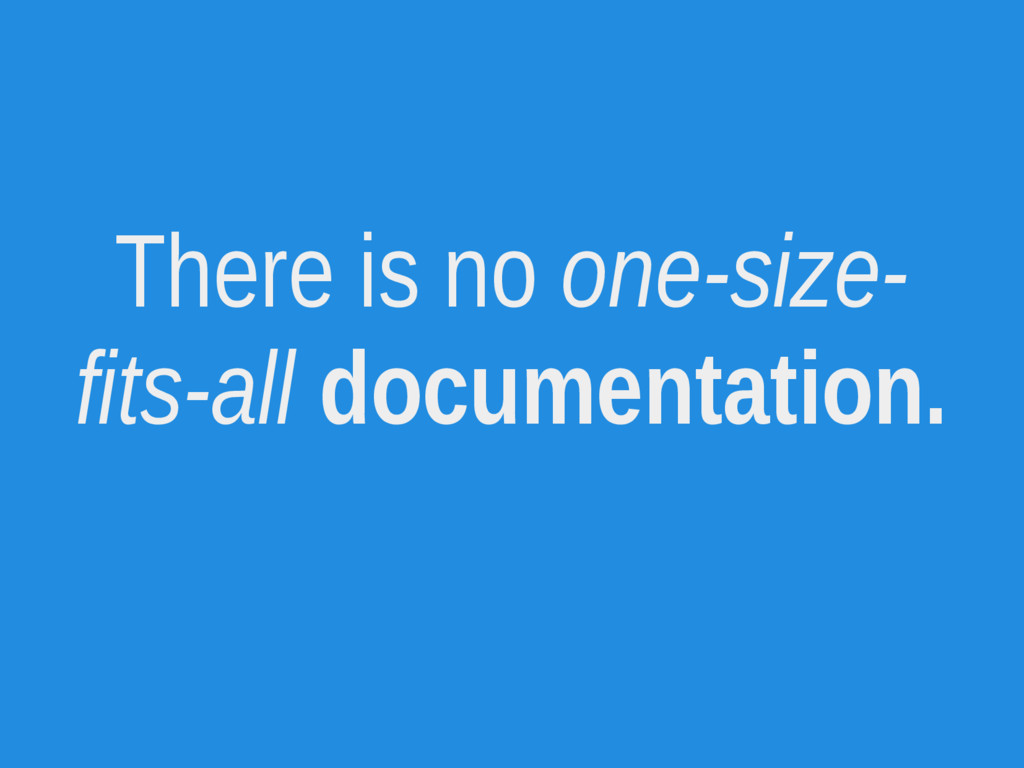 There is no one-size- fits-all documentation.