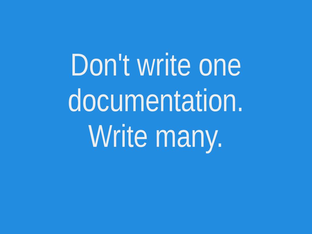 Don't write one documentation. Write many.
