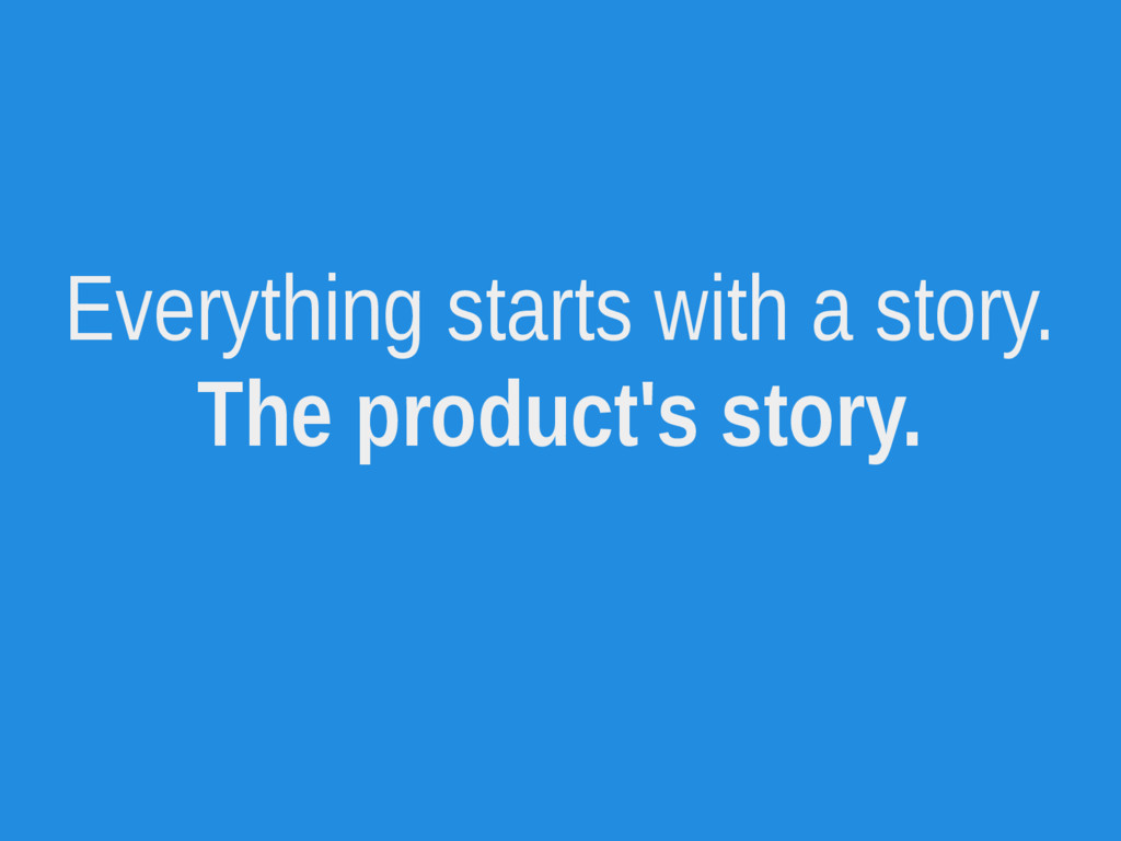 Everything starts with a story. The product's s...