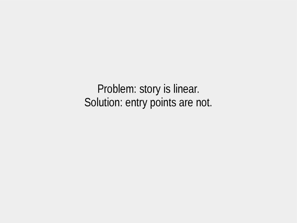 Problem: story is linear. Solution: entry point...