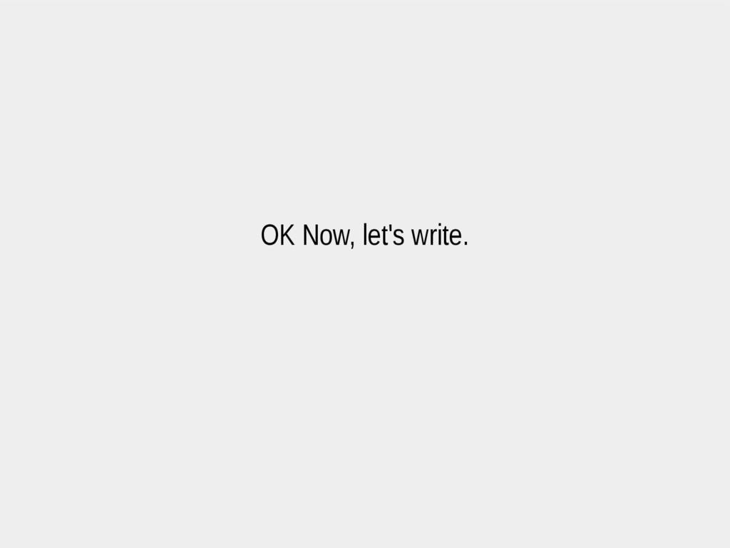 OK Now, let's write.