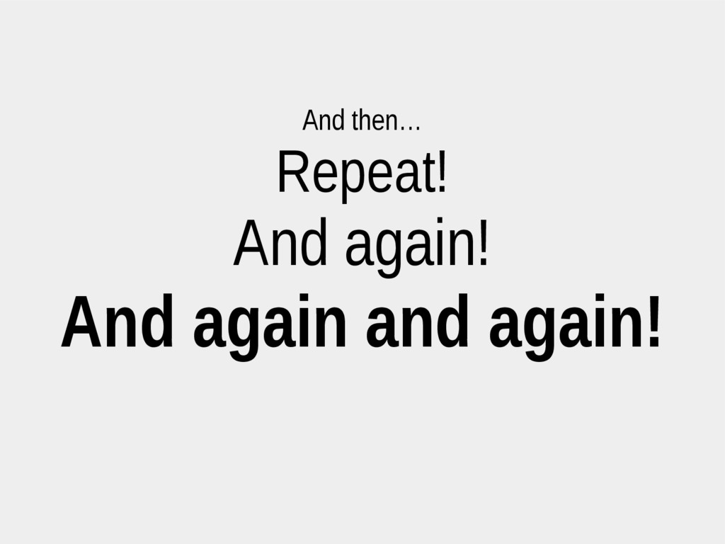 And then… Repeat! And again! And again and agai...