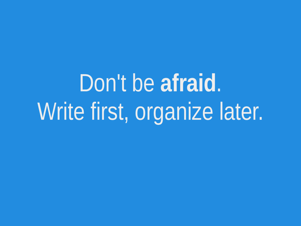 Don't be afraid. Write first, organize later.