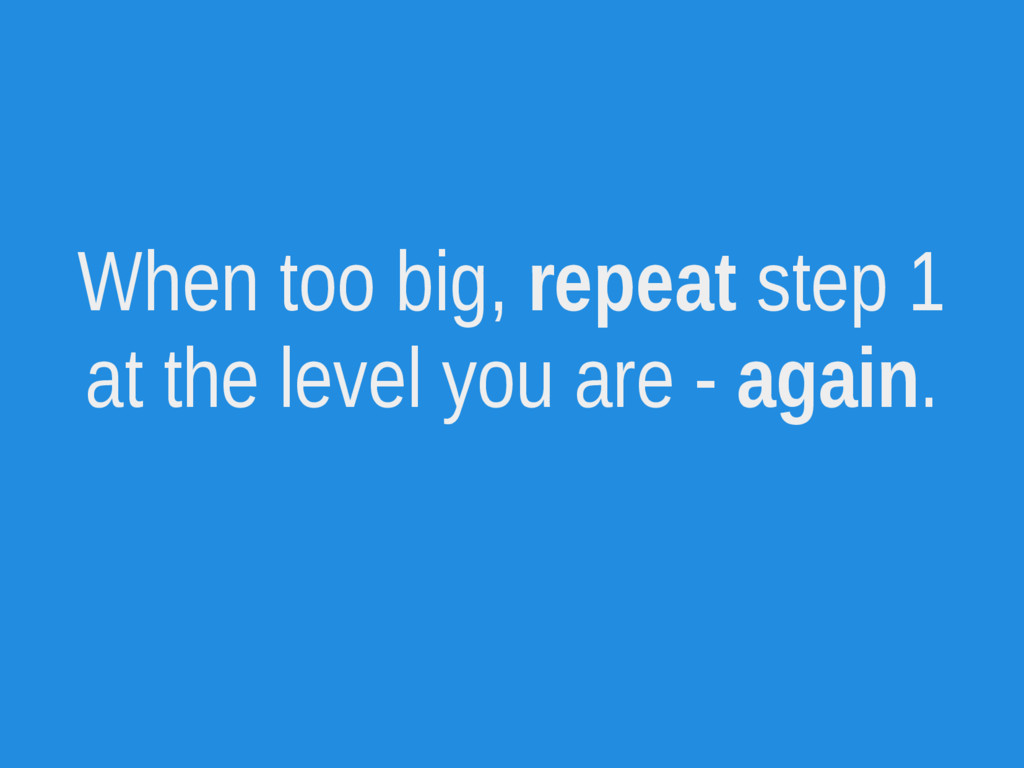 When too big, repeat step 1 at the level you ar...