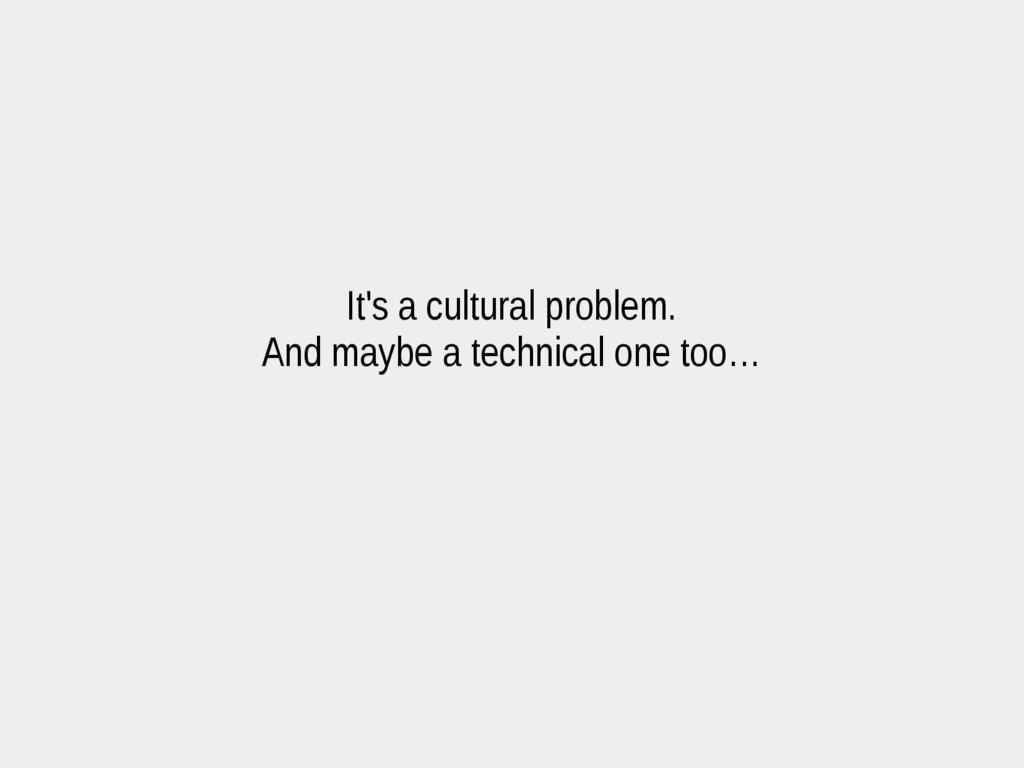 It's a cultural problem. And maybe a technical ...