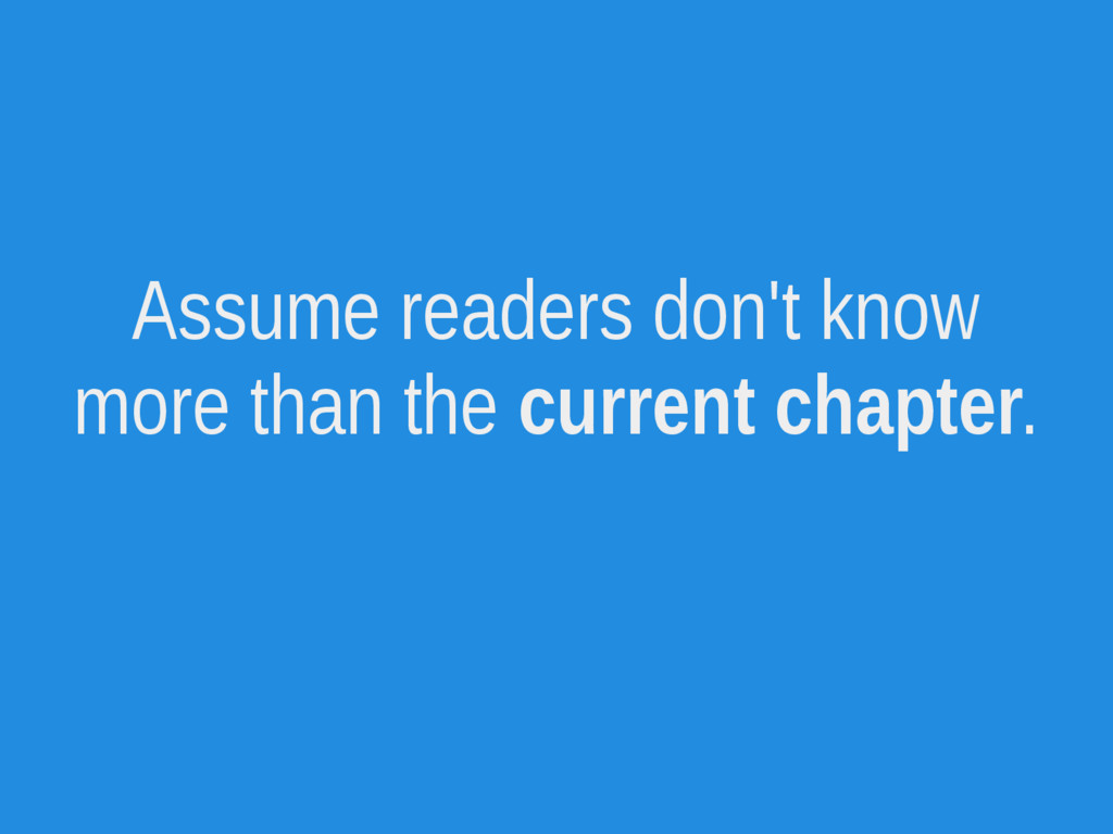 Assume readers don't know more than the current...