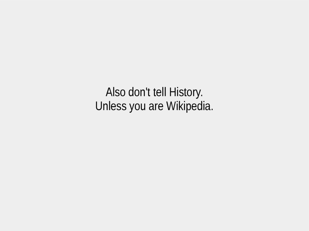 Also don't tell History. Unless you are Wikiped...
