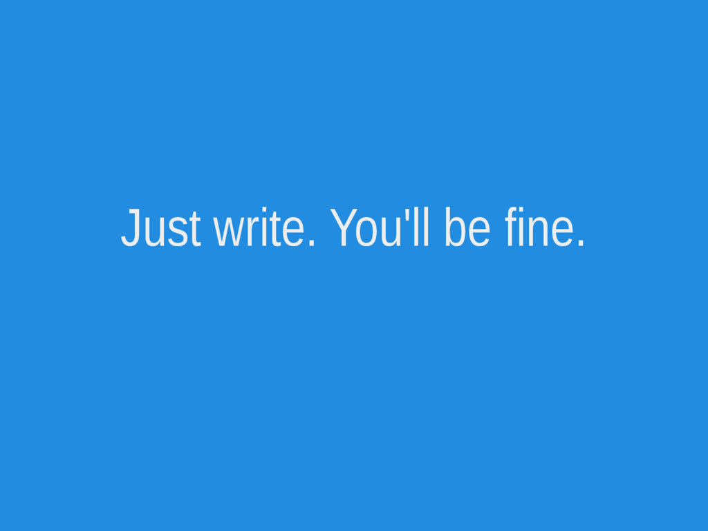 Just write. You'll be fine.