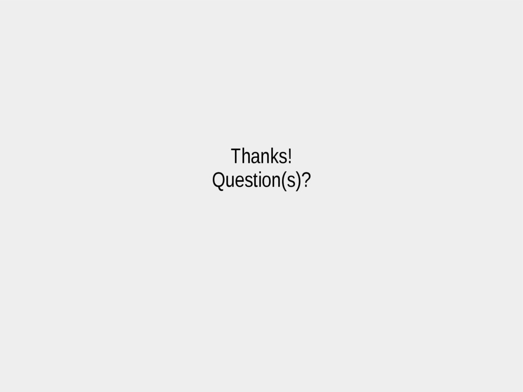 Thanks! Question(s)?
