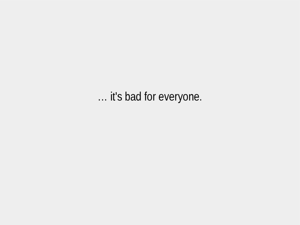 … it's bad for everyone.