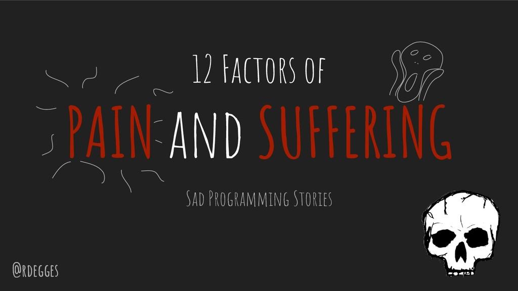 @rdegges @rdegges 12 Factors of PAIN and SUFFER...
