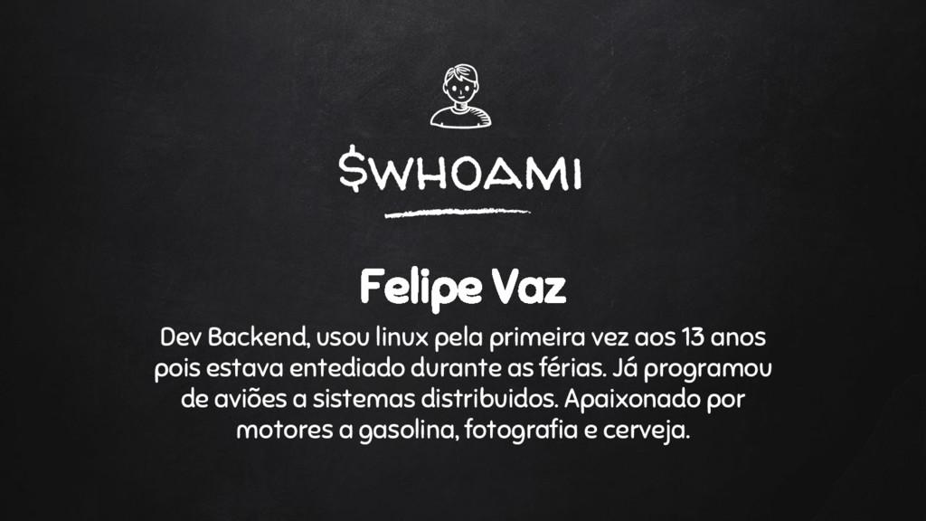 $whoami Felipe Vaz Dev Backend, usou linux pela...