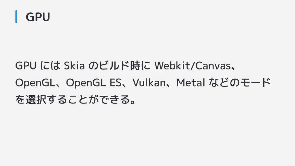 GPU GPU には Skia のビルド時に Webkit/Canvas、 OpenGL、Op...
