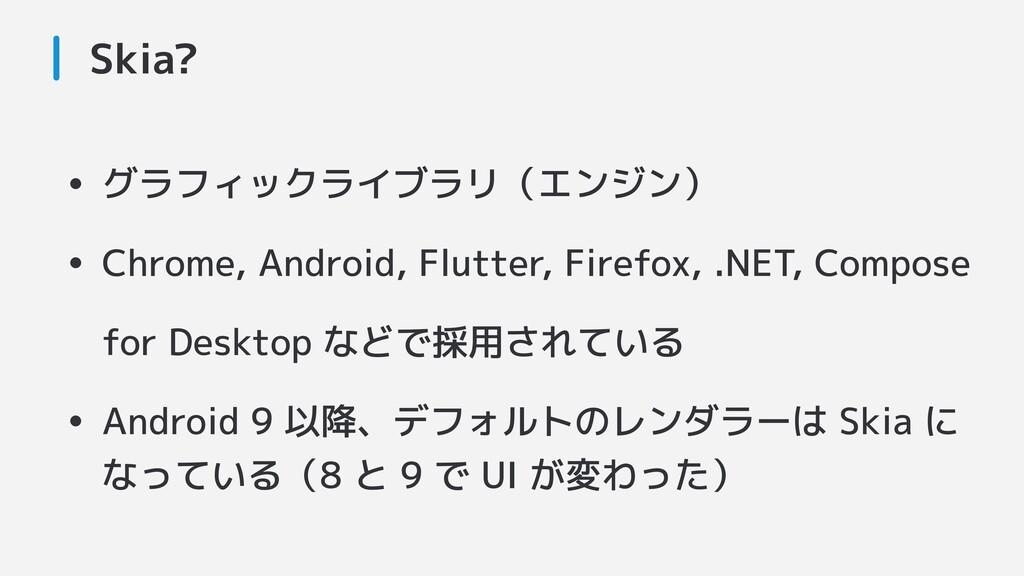 Skia? • グラフィックライブラリ(エンジン) • Chrome, Android, Fl...