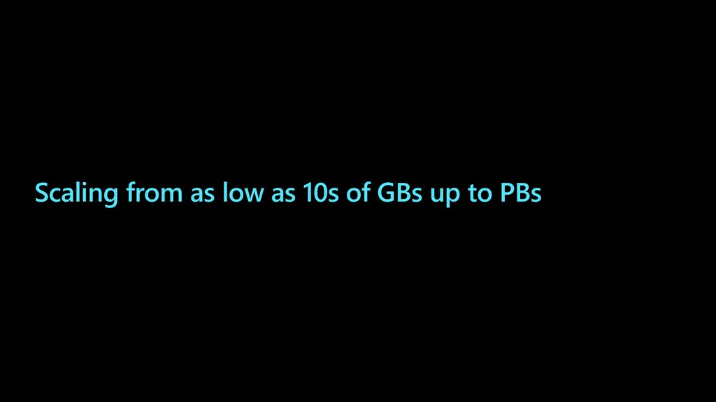 Scaling from as low as 10s of GBs up to PBs
