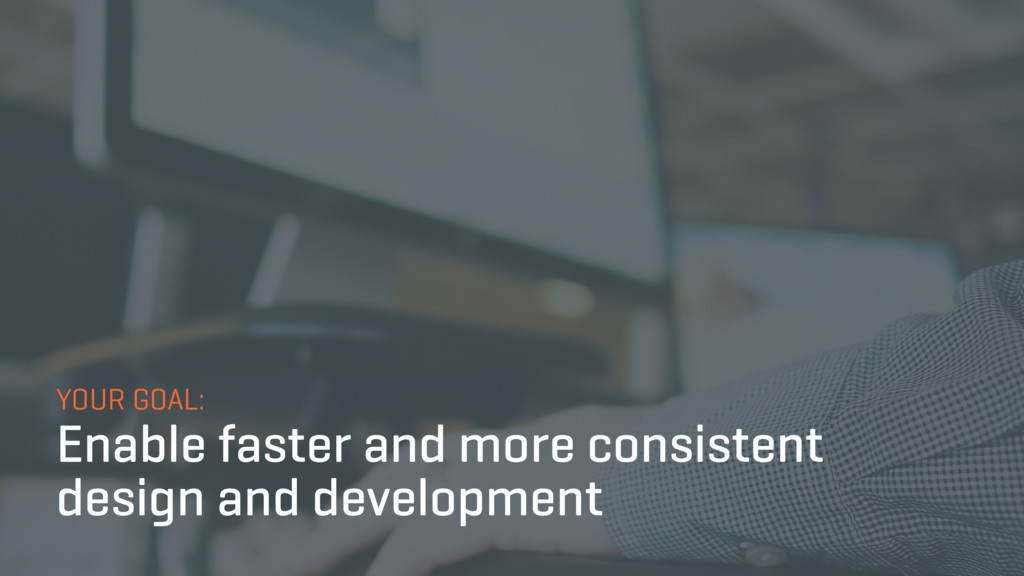 YOUR GOAL: Enable faster and more consistent de...