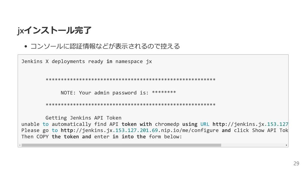 jxインストール完了 コンソールに認証情報などが表示されるので控える Jenkins X de...