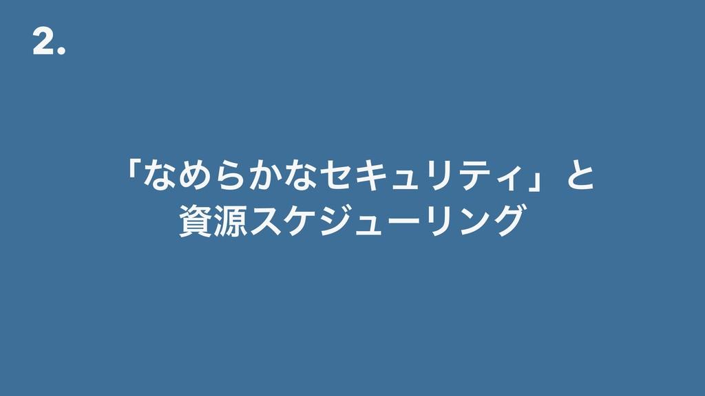 2. ʮͳΊΒ͔ͳηΩϡϦςΟʯͱ ݯεέδϡʔϦϯά