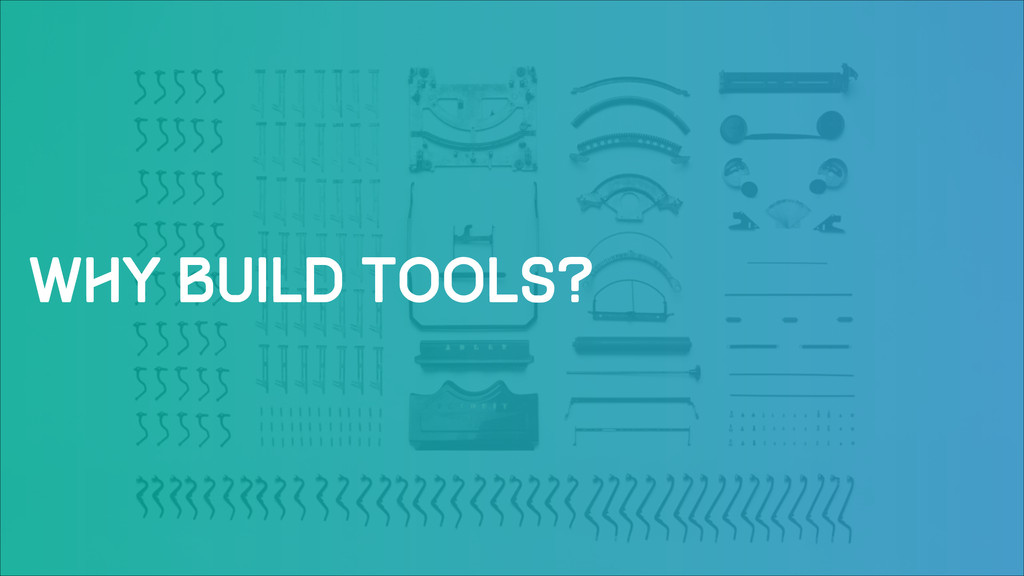 Why build tools?