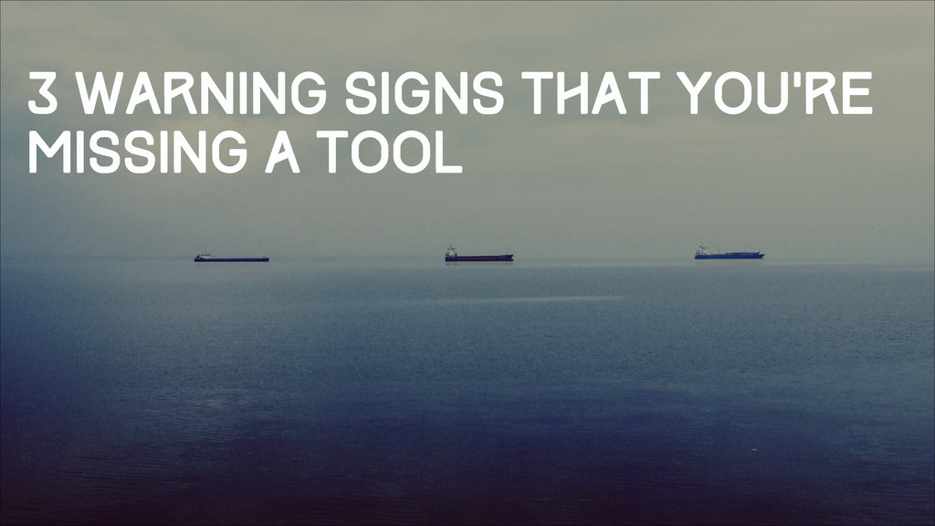 3 warning signs that you're missing a tool