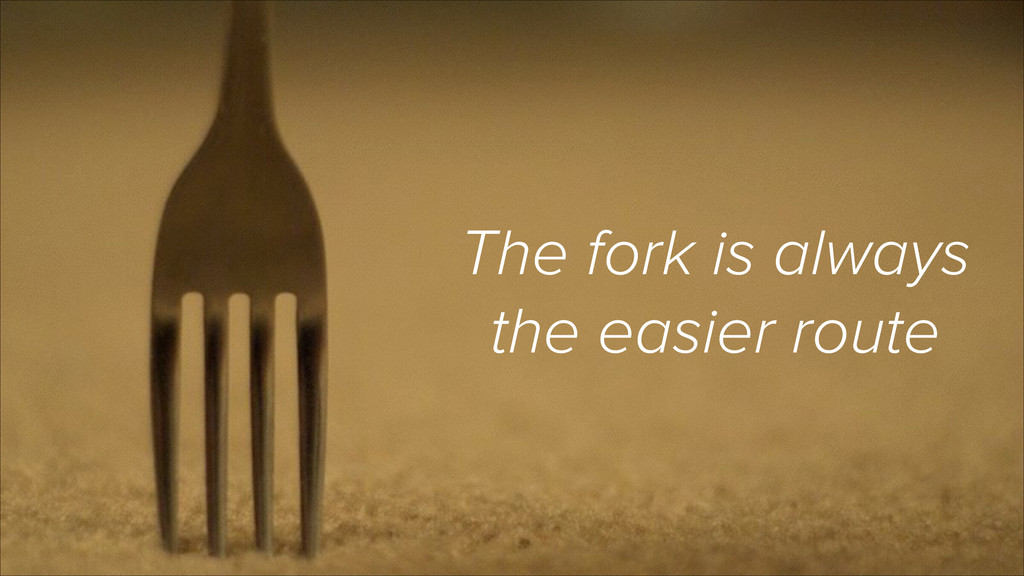 The fork is always the easier route