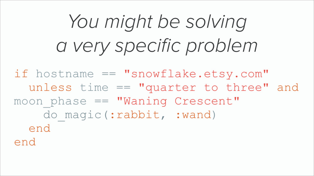 You might be solving a very specific problem