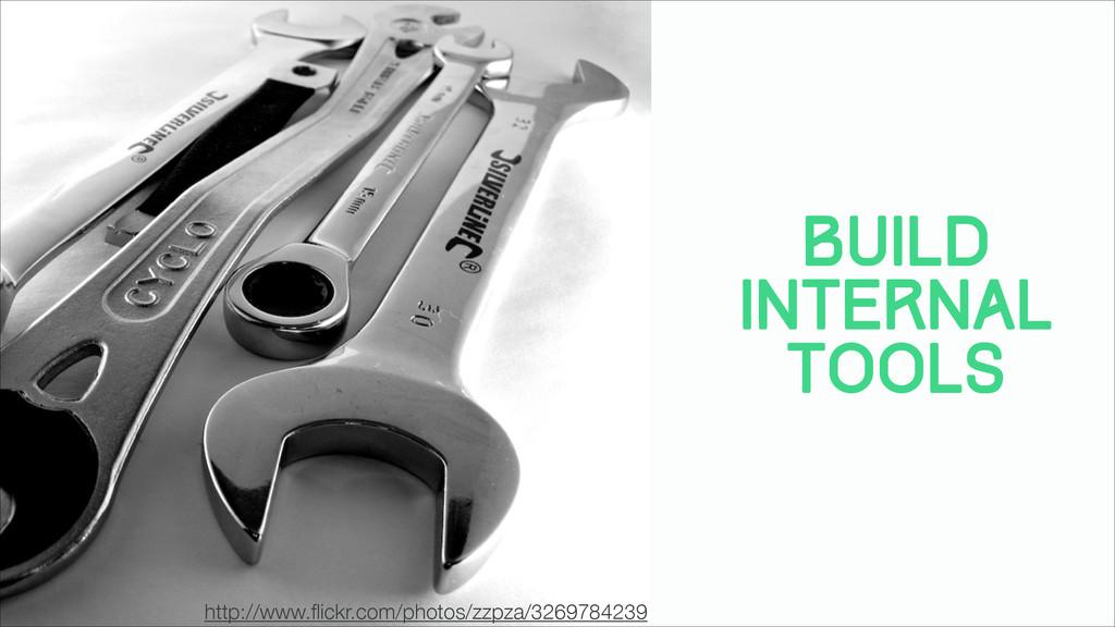 Build Internal Tools http://www.flickr.com/photo...