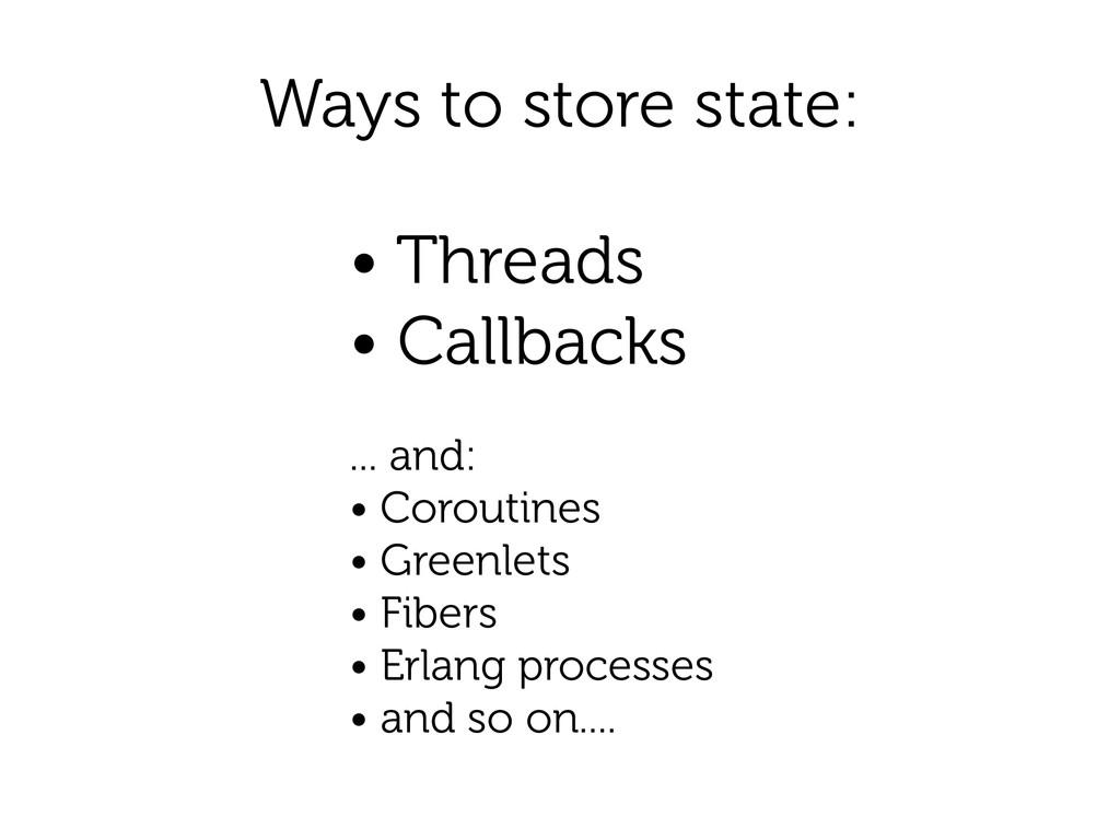 Ways to store state: • Threads • Callbacks ! .....