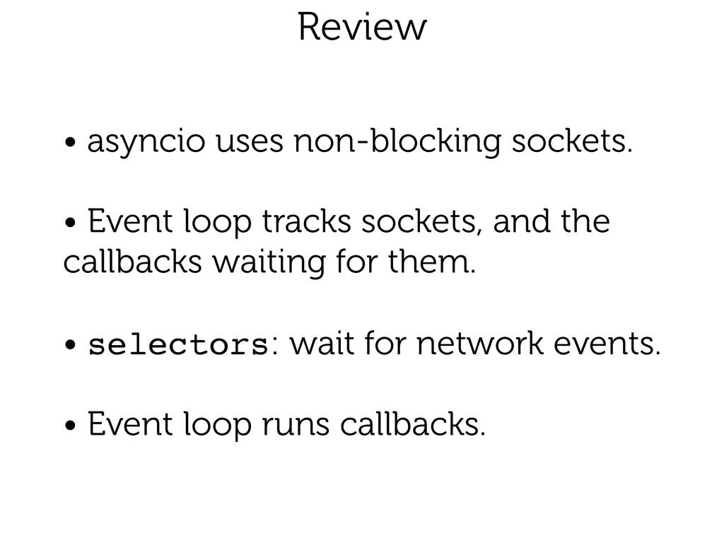 Review • asyncio uses non-blocking sockets. ! ...