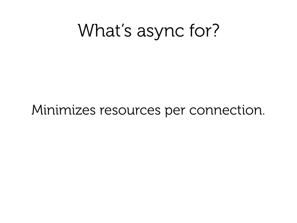 What's async for? Minimizes resources per conne...