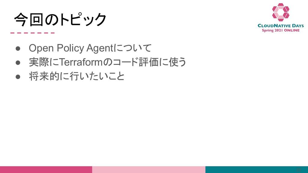 今回のトピック ● Open Policy Agentについて ● 実際にTerraformの...