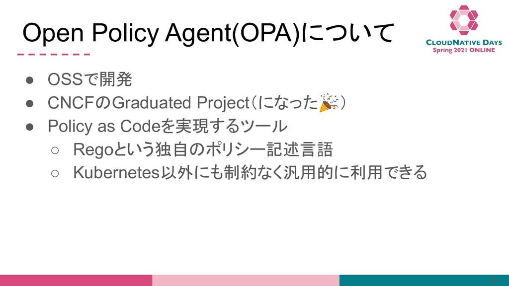 Open Policy Agent(OPA)について ● OSSで開発 ● CNCFのGrad...