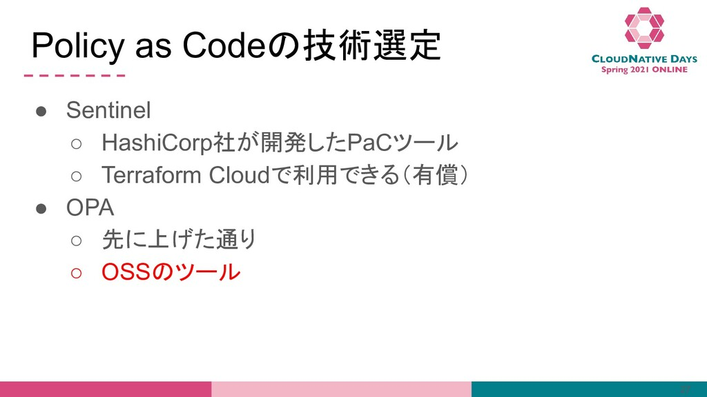 Policy as Codeの技術選定 ● Sentinel ○ HashiCorp社が開発し...