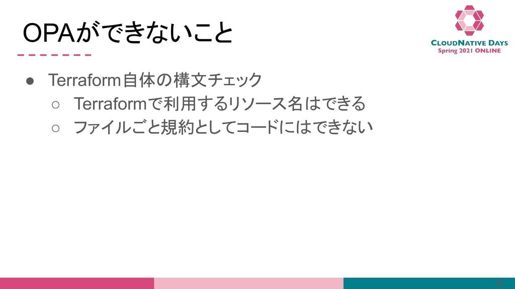 OPAができないこと ● Terraform自体の構文チェック ○ Terraformで利用す...