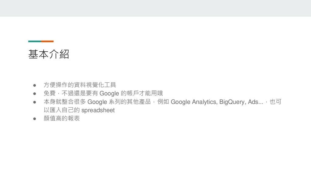 基本介紹 ● 方便操作的資料視覺化工具 ● 免費,不過還是要有 Google 的帳戶才能用哦 ...