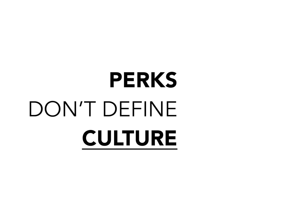 PERKS DON'T DEFINE CULTURE