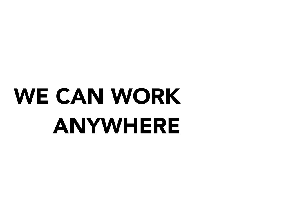 WE CAN WORK ANYWHERE