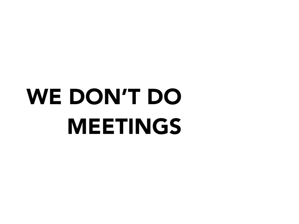 WE DON'T DO MEETINGS
