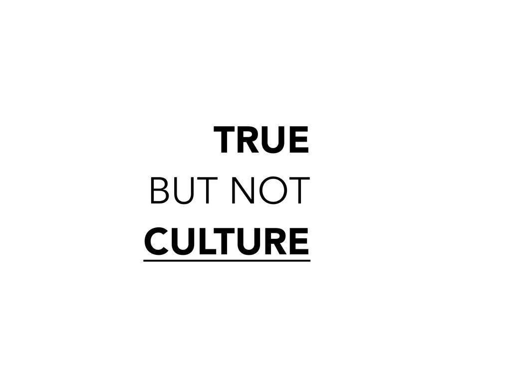 TRUE BUT NOT CULTURE