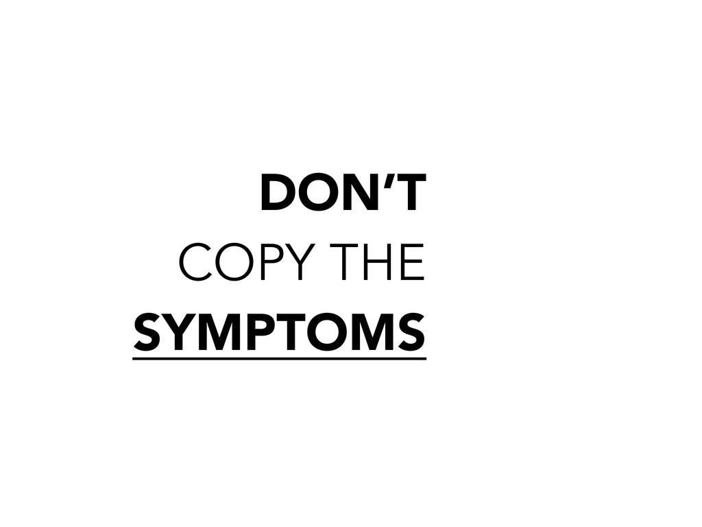 DON'T COPY THE SYMPTOMS