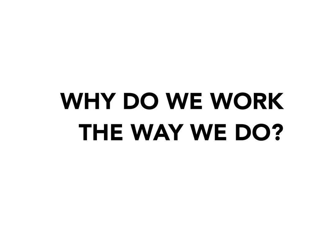 WHY DO WE WORK THE WAY WE DO?