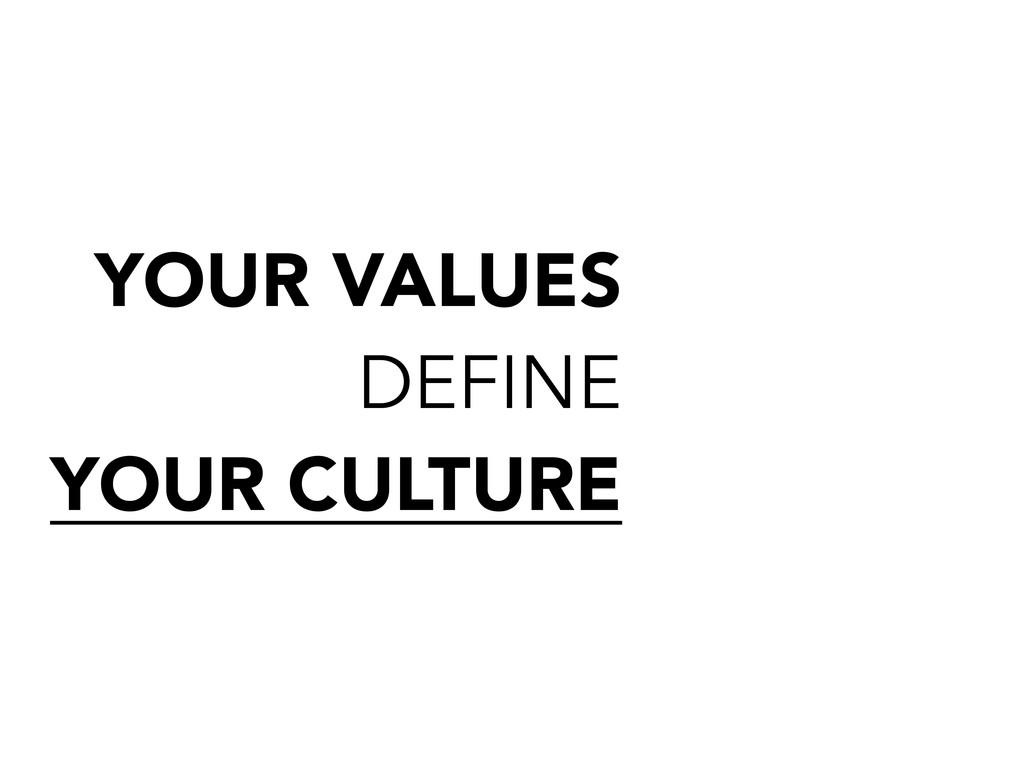 YOUR VALUES DEFINE YOUR CULTURE