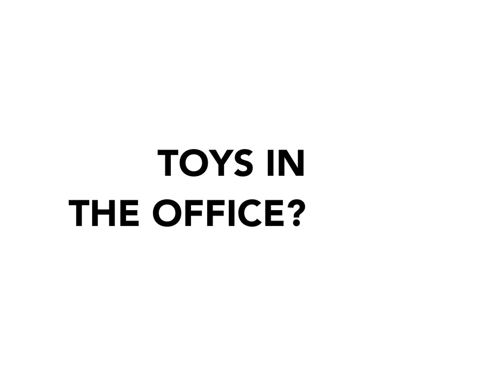 TOYS IN THE OFFICE?