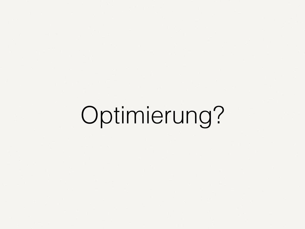 Optimierung?
