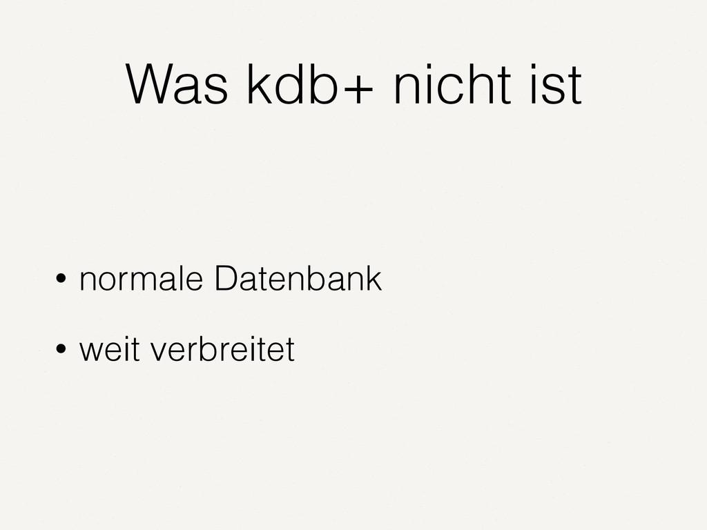 Was kdb+ nicht ist • normale Datenbank • weit v...